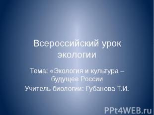 Всероссийский урок экологии Тема: «Экология и культура – будущее РоссииУчитель б