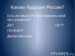 Каково будущее России? Есть ли смысл России изменять свой путь развития?ДА? НЕТ?