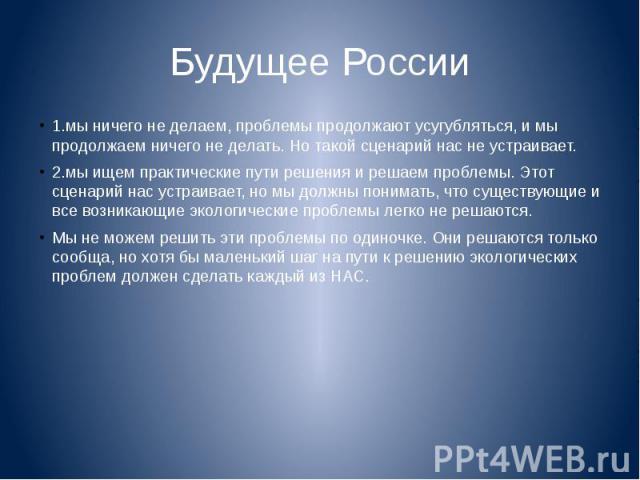 Будущее России 1.мы ничего не делаем, проблемы продолжают усугубляться, и мы продолжаем ничего не делать. Но такой сценарий нас не устраивает.2.мы ищем практические пути решения и решаем проблемы. Этот сценарий нас устраивает, но мы должны понимать,…