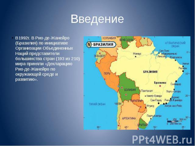 Введение В1992г. В Рио-де-Жанейро (Бразилия) по инициативе Организации Объединенных Наций представители большинства стран (193 из 210) мира приняли «Декларацию Рио-де-Жанейро по окружающей среде и развитию».