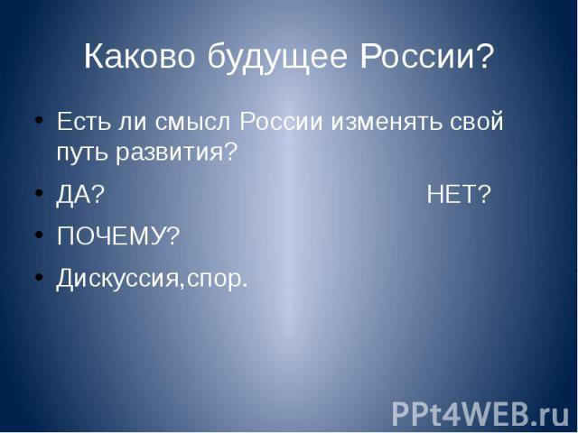 Каково будущее России? Есть ли смысл России изменять свой путь развития?ДА? НЕТ?ПОЧЕМУ?Дискуссия,спор.