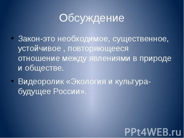 Обсуждение Закон-это необходимое, существенное, устойчивое , повторяющееся отношение между явлениями в природе и обществе.Видеоролик «Экология и культура-будущее России».