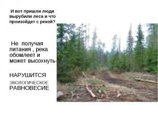 И вот пришли люди вырубили леса и что произойдет с рекой? Не получая питания , р