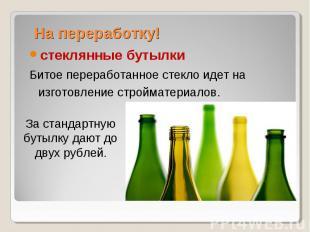 На переработку! стеклянные бутылкиБитое переработанное стекло идет на изготовлен