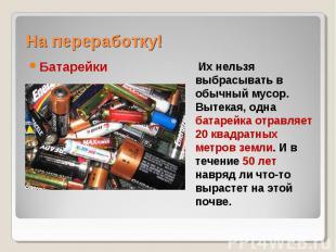 На переработку! Батарейки Их нельзя выбрасывать в обычный мусор. Вытекая, одна б
