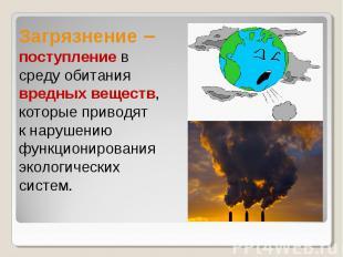 Загрязнение – поступление в среду обитания вредных веществ,которые приводят к на