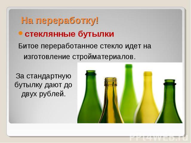 На переработку! стеклянные бутылкиБитое переработанное стекло идет на изготовление стройматериалов.За стандартную бутылку дают до двух рублей.