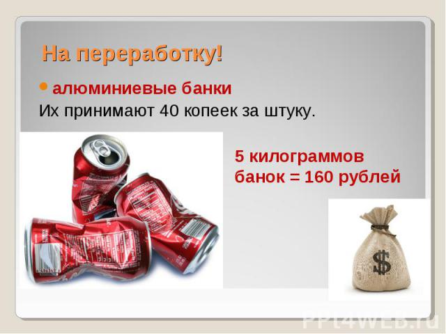 На переработку! алюминиевые банкиИх принимают 40 копеек за штуку.5 килограммов банок = 160 рублей