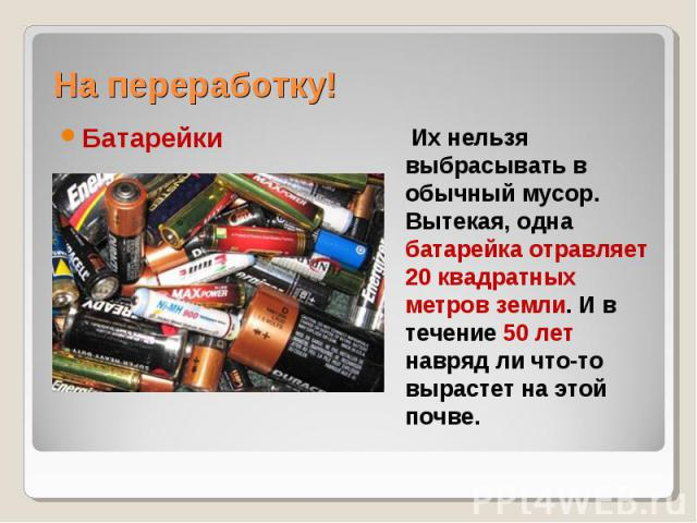 На переработку! Батарейки Их нельзя выбрасывать в обычный мусор. Вытекая, одна батарейка отравляет 20 квадратных метров земли. И в течение 50 лет навряд ли что-то вырастет на этой почве.