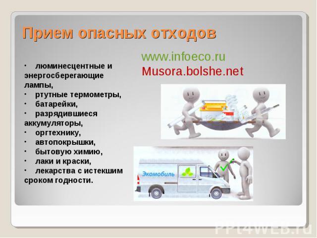 Прием опасных отходов www.infoeco.ruMusora.bolshe.net люминесцентные и энергосберегающие лампы, ртутные термометры, батарейки, разрядившиеся аккумуляторы, оргтехнику, автопокрышки, бытовую химию, лаки и краски, лекарства с истекшим сроком годности.
