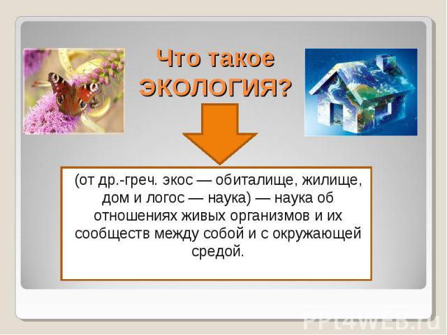 Что такое ЭКОЛОГИЯ? (от др.-греч. экос — обиталище, жилище, дом и логос — наука) — наука об отношениях живых организмов и их сообществ между собой и с окружающей средой.