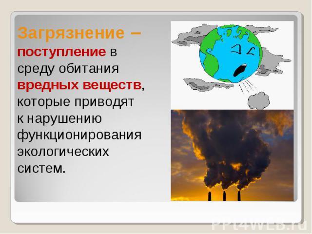 Загрязнение – поступление в среду обитания вредных веществ,которые приводят к нарушению функционирования экологических систем.