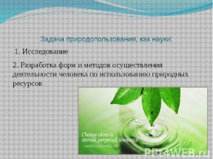 Задача природопользования, как науки: 1. Исследование 2. Разработка форм и метод