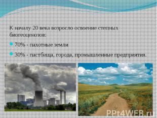 К началу 20 века возросло освоение степных биогеоценозов:70% - пахотные земли30%