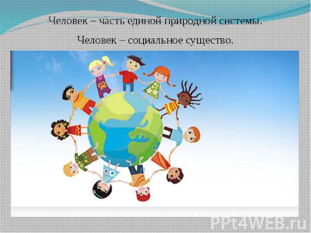 Человек – часть единой природной системы.Человек – социальное существо.