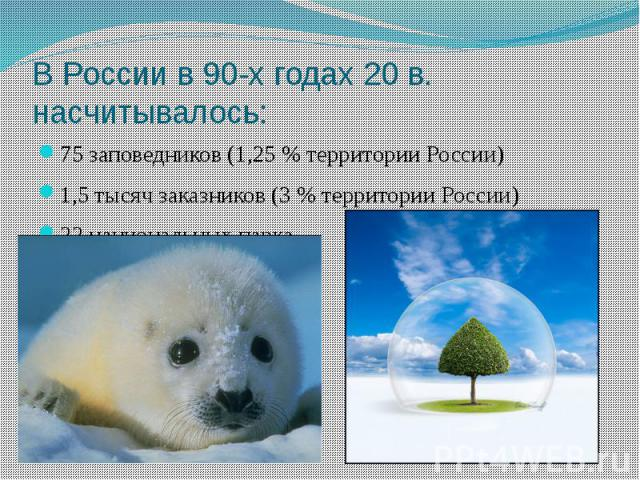 В России в 90-х годах 20 в. насчитывалось: 75 заповедников (1,25 % территории России)1,5 тысяч заказников (3 % территории России)22 национальных парка