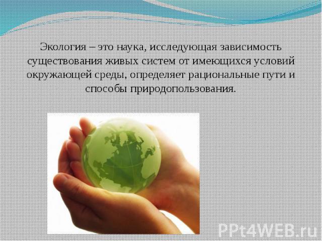Экология – это наука, исследующая зависимость существования живых систем от имеющихся условий окружающей среды, определяет рациональные пути и способы природопользования.