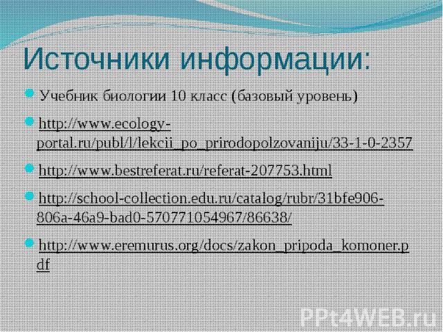 Источники информации: Учебник биологии 10 класс (базовый уровень)http://www.ecology-portal.ru/publ/l/lekcii_po_prirodopolzovaniju/33-1-0-2357http://www.bestreferat.ru/referat-207753.htmlhttp://school-collection.edu.ru/catalog/rubr/31bfe906-806a-46a9…