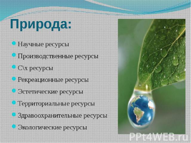Природа:ресурсыЭкологические ресурсы Научные ресурсыПроизводственные ресурсыС\х ресурсыРекреационные ресурсыЭстетические ресурсыТерриториальные ресурсыЗдравоохранительные ресурсыЭкологические ресурсы