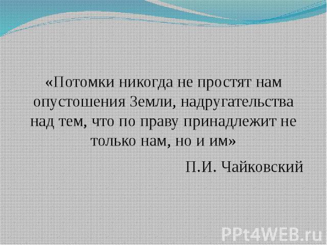 «Потомки никогда не простят нам опустошения Земли, надругательства над тем, что по праву принадлежит не только нам, но и им»П.И. Чайковский