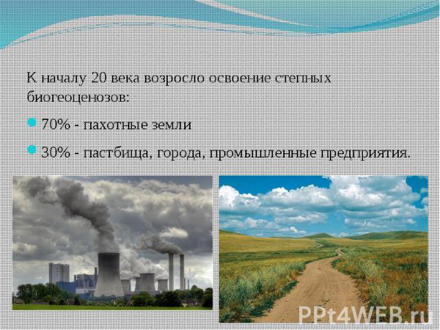 К началу 20 века возросло освоение степных биогеоценозов:70% - пахотные земли30% - пастбища, города, промышленные предприятия.