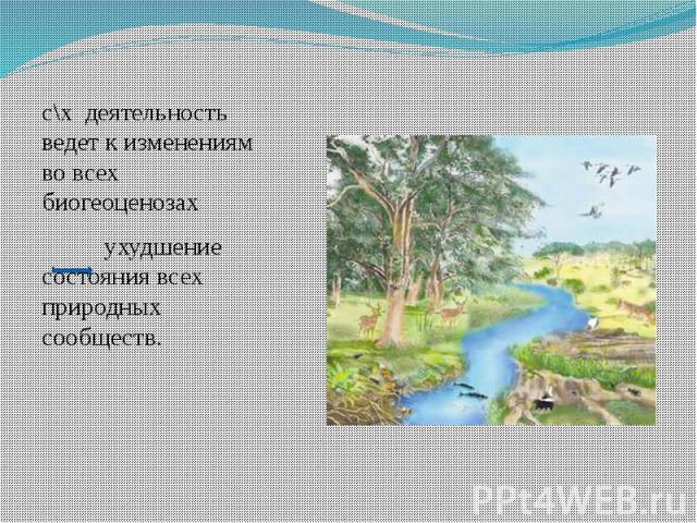 с\х деятельность ведет к изменениям во всех биогеоценозах ухудшение состояния всех природных сообществ.