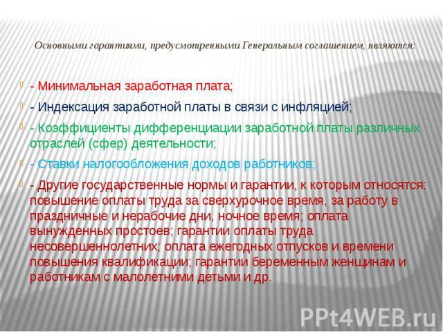 Основными гарантиями, предусмотренными Генеральным соглашением, являются: - Минимальная заработная плата;- Индексация заработной платы в связи с инфляцией;- Коэффициенты дифференциации заработной платы различных отраслей (сфер) деятельности;- Ставки…