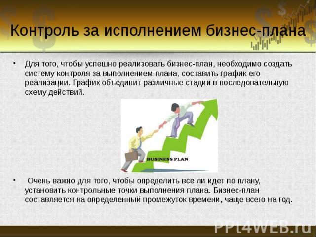 Контроль за исполнением бизнес-плана Для того, чтобы успешно реализовать бизнес-план, необходимо создать систему контроля за выполнением плана, составить график его реализации. График объединит различные стадии в последовательную схему действий. Оче…
