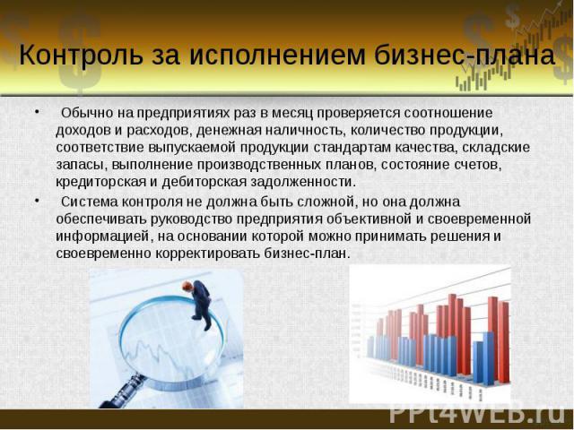 Контроль за исполнением бизнес-плана Обычно на предприятиях раз в месяц проверяется соотношение доходов и расходов, денежная наличность, количество продукции, соответствие выпускаемой продукции стандартам качества, складские запасы, выполнение произ…