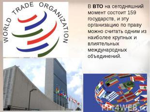 В ВТО на сегодняшний момент состоит 159 государств, и эту организацию по праву м