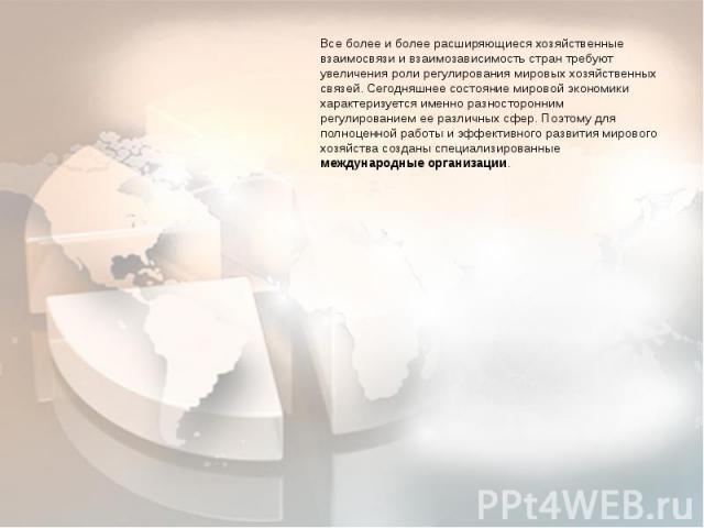 Все более и более расширяющиеся хозяйственные взаимосвязи и взаимозависимость стран требуют увеличения роли регулирования мировых хозяйственных связей. Сегодняшнее состояние мировой экономики характеризуется именно разносторонним регулированием ее р…