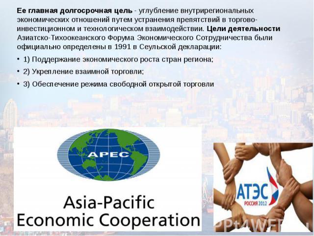 Ее главная долгосрочная цель - углубление внутрирегиональных экономических отношений путем устранения препятствий в торгово-инвестиционном и технологическом взаимодействии. Цели деятельности Азиатско-Тихоокеанского Форума Экономического Сотрудничест…