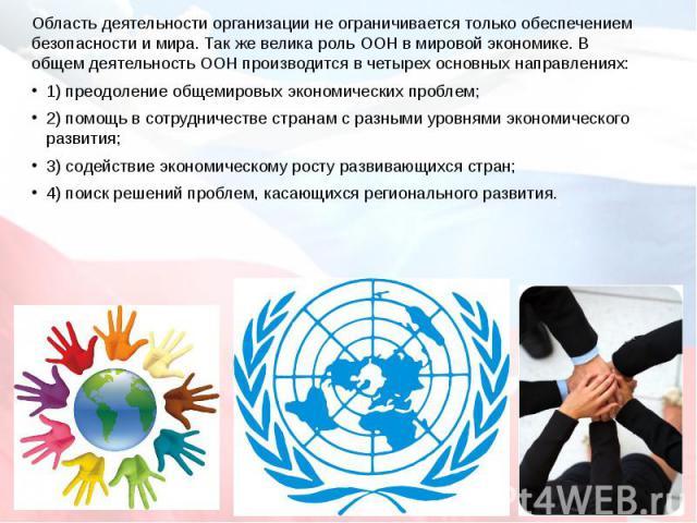 Область деятельности организации не ограничивается только обеспечением безопасности и мира. Так же велика роль ООН в мировой экономике. В общем деятельность ООН производится в четырех основных направлениях:1) преодоление общемировых экономических пр…