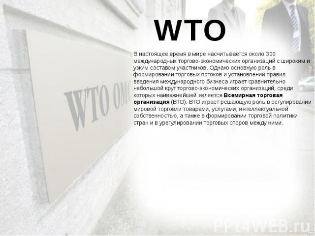 WTO В настоящее время в мире насчитывается около 300 международных торгово-экономических организаций с широким и узким составом участников. Однако основную роль в формировании торговых потоков и установлении правил введения международного бизнеса иг…