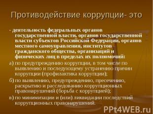 Противодействие коррупции- это - деятельность федеральных органов государственно
