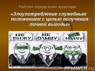 Рабочее определение коррупции «Злоупотребление служебным положением с целью полу