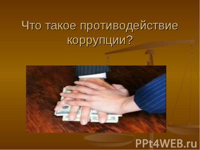 Что такое противодействие коррупции?