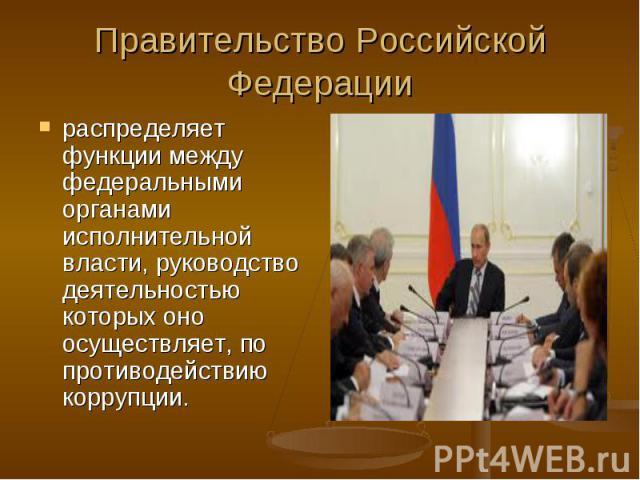 Правительство Российской Федерации распределяет функции между федеральными органами исполнительной власти, руководство деятельностью которых оно осуществляет, по противодействию коррупции.