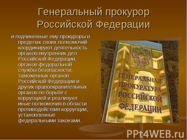 Генеральный прокурор Российской Федерации и подчиненные ему прокуроры в пределах своих полномочий координируют деятельность органов внутренних дел Российской Федерации, органов федеральной службы безопасности, таможенных органов Российской Федерации…