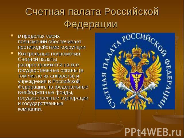 Счетная палата Российской Федерации в пределах своих полномочий обеспечивает противодействие коррупции Контрольные полномочия Счетной палаты распространяются на все государственные органы (в том числе их аппараты) и учреждения в Российской Федерации…