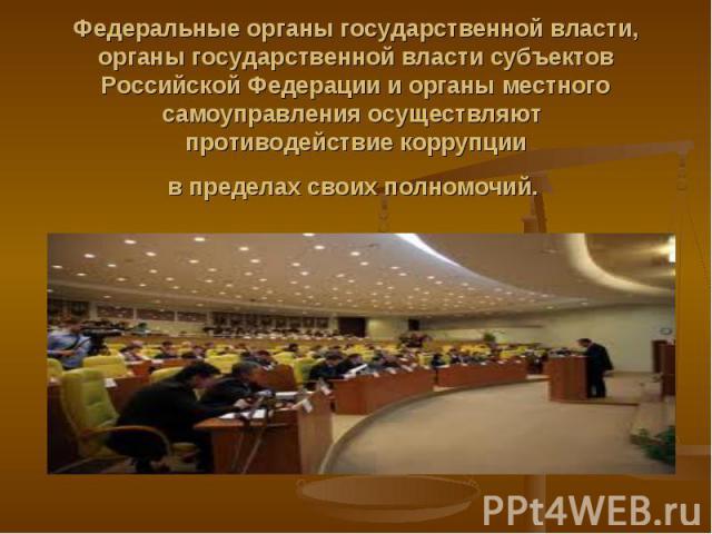 Федеральные органы государственной власти, органы государственной власти субъектов Российской Федерации и органы местного самоуправления осуществляют противодействие коррупции в пределах своих полномочий.