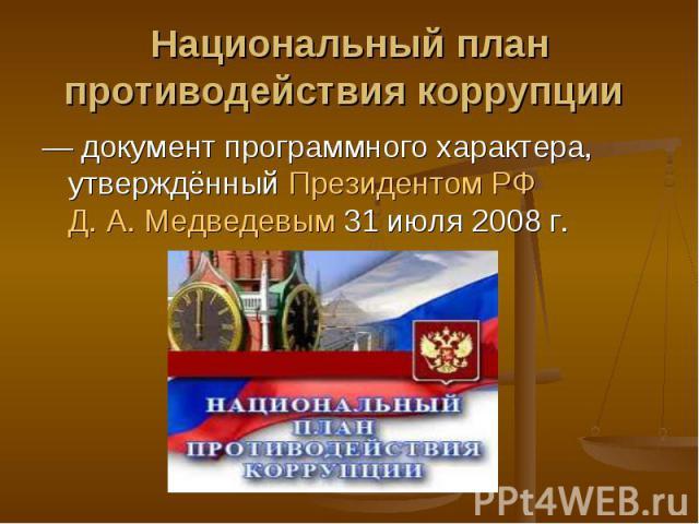 Национальный план противодействия коррупции — документ программного характера, утверждённыйПрезидентом РФД.А.Медведевым31июля2008г.