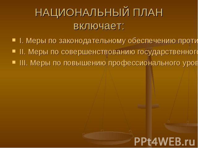 НАЦИОНАЛЬНЫЙ ПЛАН включает: I. Меры по законодательному обеспечению противодействия коррупцииII. Меры по совершенствованию государственного управления в целях предупреждения коррупцииIII. Меры по повышению профессионального уровня юридических кадров…