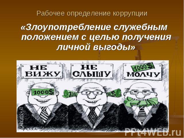 Рабочее определение коррупции «Злоупотребление служебным положением с целью получения личной выгоды»