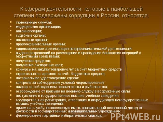 К сферам деятельности, которые в наибольшей степени подвержены коррупции в России, относятся: таможенные службы; медицинские организации; автоинспекции; судебные органы; налоговые органы; правоохранительные органы; лицензирование и регистрация предп…