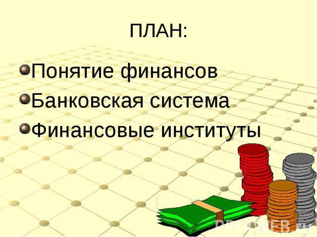 ПЛАН: Понятие финансовБанковская системаФинансовые институты