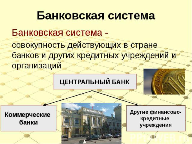 Банковская система Банковская система - совокупность действующих в стране банков и других кредитных учреждений и организаций