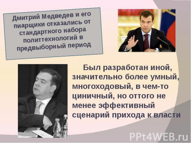 Дмитрий Медведев и его пиарщики отказались от стандартного набора политтехнологий в предвыборный период Был разработан иной, значительно более умный, многоходовый, в чем-то циничный, но оттого не менее эффективный сценарий прихода к власти