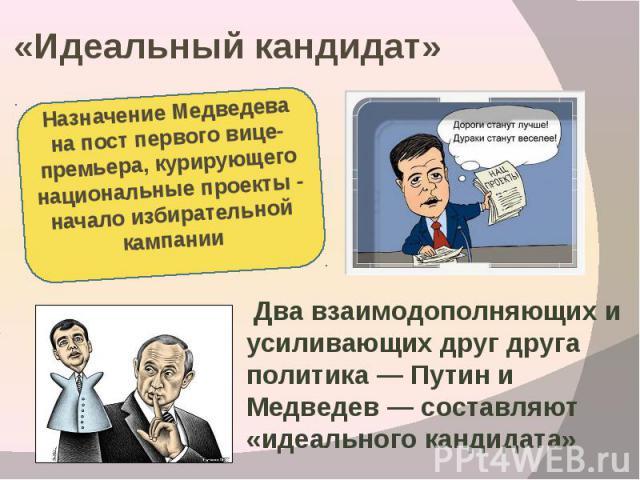 «Идеальный кандидат» Назначение Медведева на пост первого вице-премьера, курирующего национальные проекты - начало избирательной кампании Два взаимодополняющих и усиливающих друг друга политика — Путин и Медведев — составляют «идеального кандидата»