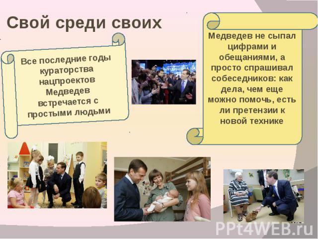 Свой среди своих Все последние годы кураторства нацпроектов Медведев встречается с простыми людьмиМедведев не сыпал цифрами и обещаниями, а просто спрашивал собеседников: как дела, чем еще можно помочь, есть ли претензии к новой технике